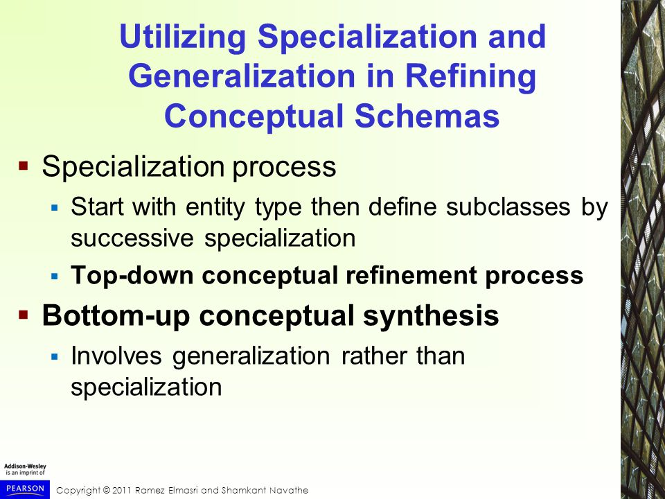 Copyright © 2011 Ramez Elmasri and Shamkant Navathe Utilizing Specialization and Generalization in Refining Conceptual Schemas  Specialization process  Start with entity type then define subclasses by successive specialization  Top-down conceptual refinement process  Bottom-up conceptual synthesis  Involves generalization rather than specialization