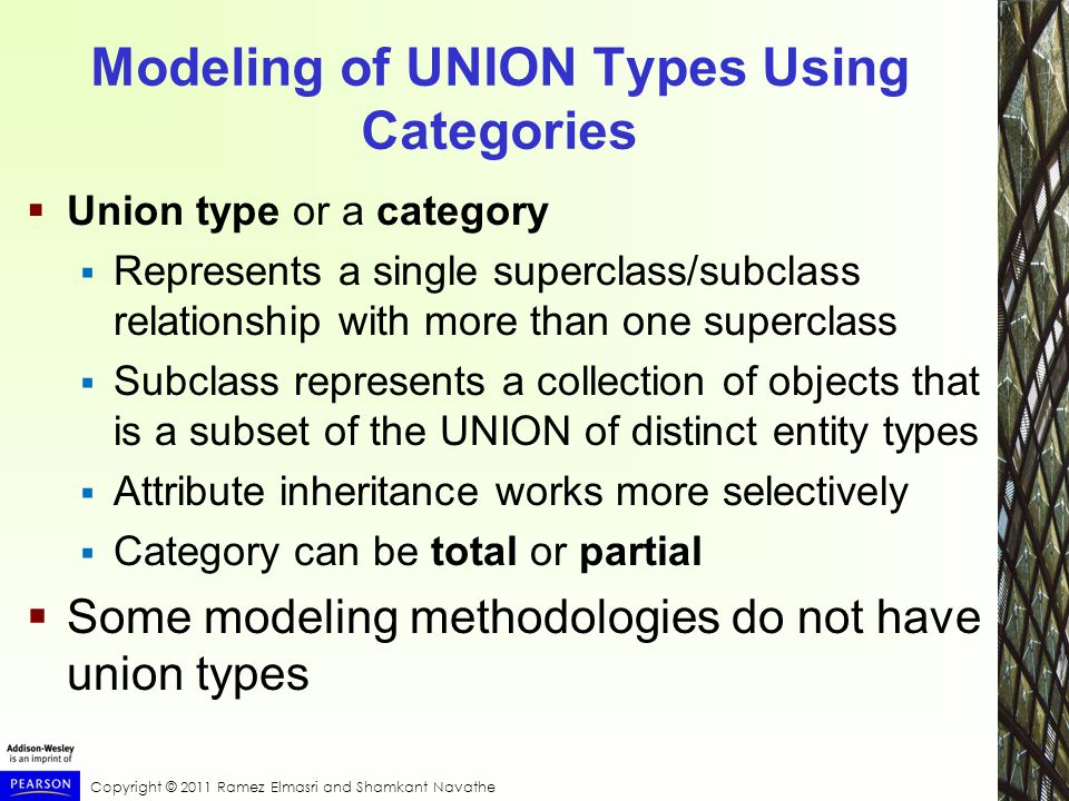 Copyright © 2011 Ramez Elmasri and Shamkant Navathe Modeling of UNION Types Using Categories  Union type or a category  Represents a single superclass/subclass relationship with more than one superclass  Subclass represents a collection of objects that is a subset of the UNION of distinct entity types  Attribute inheritance works more selectively  Category can be total or partial  Some modeling methodologies do not have union types