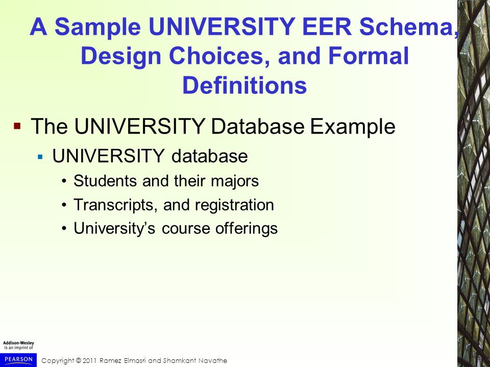 Copyright © 2011 Ramez Elmasri and Shamkant Navathe A Sample UNIVERSITY EER Schema, Design Choices, and Formal Definitions  The UNIVERSITY Database Example  UNIVERSITY database Students and their majors Transcripts, and registration University's course offerings