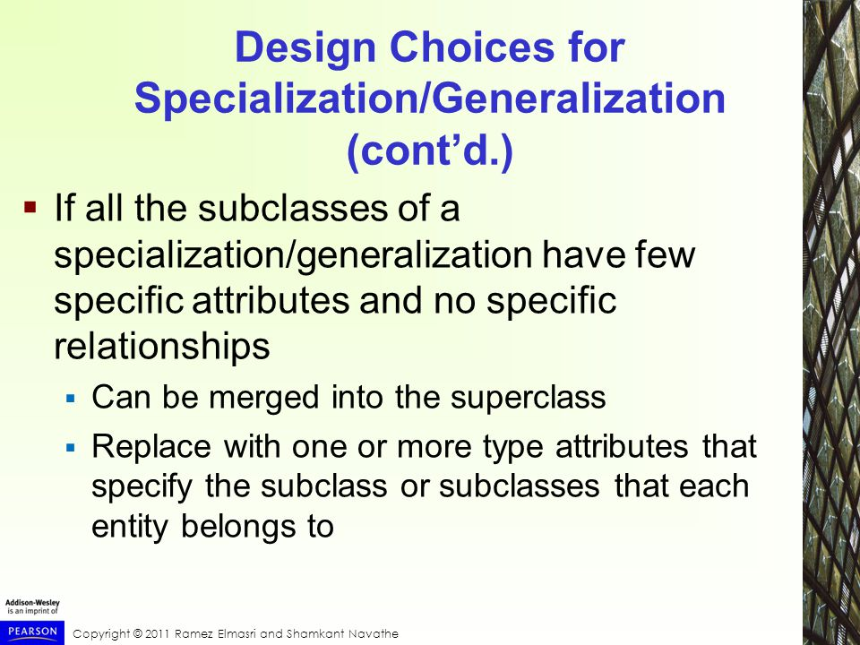 Copyright © 2011 Ramez Elmasri and Shamkant Navathe Design Choices for Specialization/Generalization (cont'd.)  If all the subclasses of a specialization/generalization have few specific attributes and no specific relationships  Can be merged into the superclass  Replace with one or more type attributes that specify the subclass or subclasses that each entity belongs to