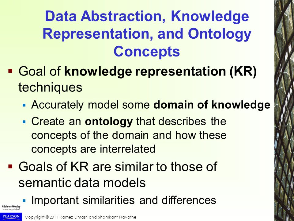 Copyright © 2011 Ramez Elmasri and Shamkant Navathe Data Abstraction, Knowledge Representation, and Ontology Concepts  Goal of knowledge representation (KR) techniques  Accurately model some domain of knowledge  Create an ontology that describes the concepts of the domain and how these concepts are interrelated  Goals of KR are similar to those of semantic data models  Important similarities and differences