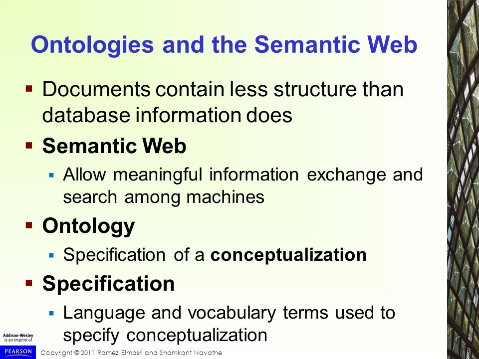 Ontologies and the Semantic Web  Documents contain less structure than database information does  Semantic Web  Allow meaningful information exchange and search among machines  Ontology  Specification of a conceptualization  Specification  Language and vocabulary terms used to specify conceptualization
