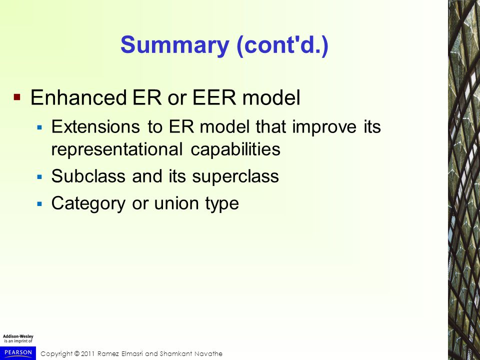 Copyright © 2011 Ramez Elmasri and Shamkant Navathe Summary (cont d.)  Enhanced ER or EER model  Extensions to ER model that improve its representational capabilities  Subclass and its superclass  Category or union type