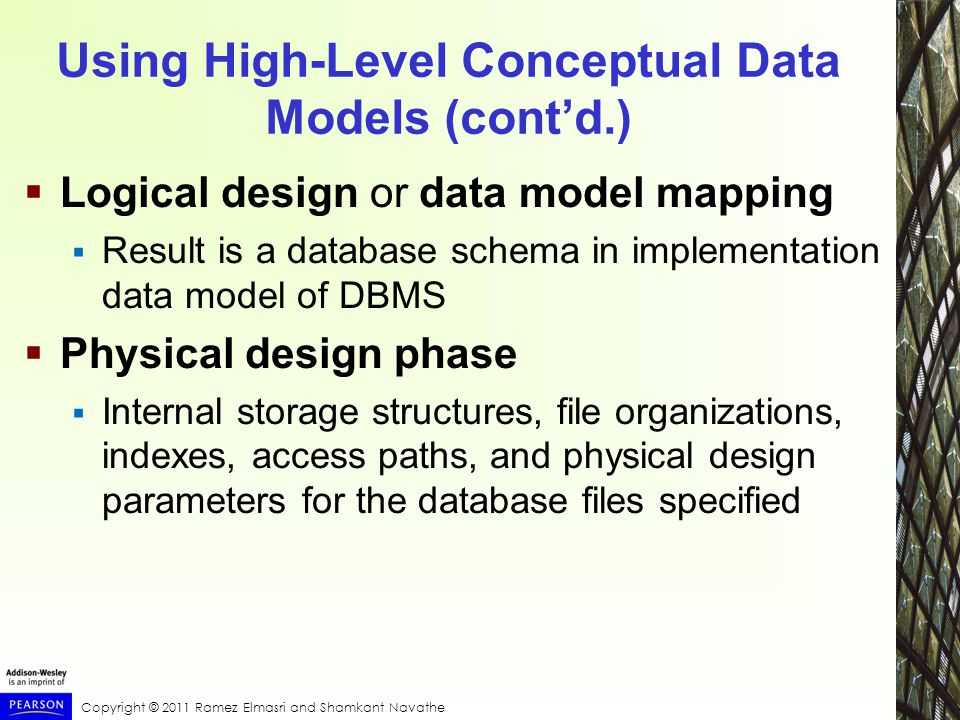 Copyright © 2011 Ramez Elmasri and Shamkant Navathe Using High-Level Conceptual Data Models (cont'd.)  Logical design or data model mapping  Result is a database schema in implementation data model of DBMS  Physical design phase  Internal storage structures, file organizations, indexes, access paths, and physical design parameters for the database files specified
