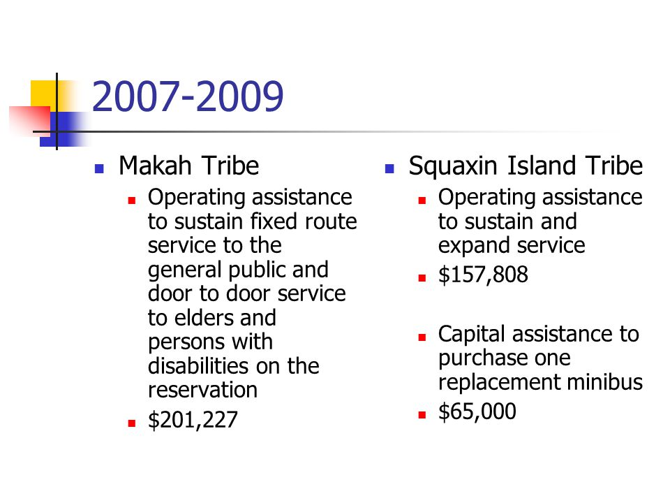 Makah Tribe Operating assistance to sustain fixed route service to the general public and door to door service to elders and persons with disabilities on the reservation $201,227 Squaxin Island Tribe Operating assistance to sustain and expand service $157,808 Capital assistance to purchase one replacement minibus $65,000