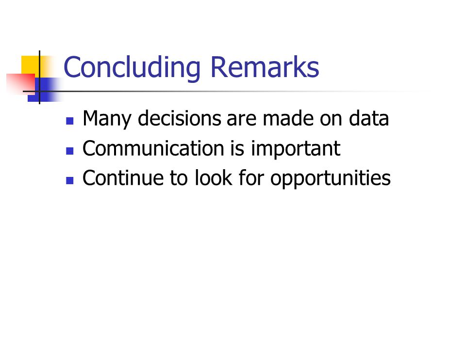 Concluding Remarks Many decisions are made on data Communication is important Continue to look for opportunities