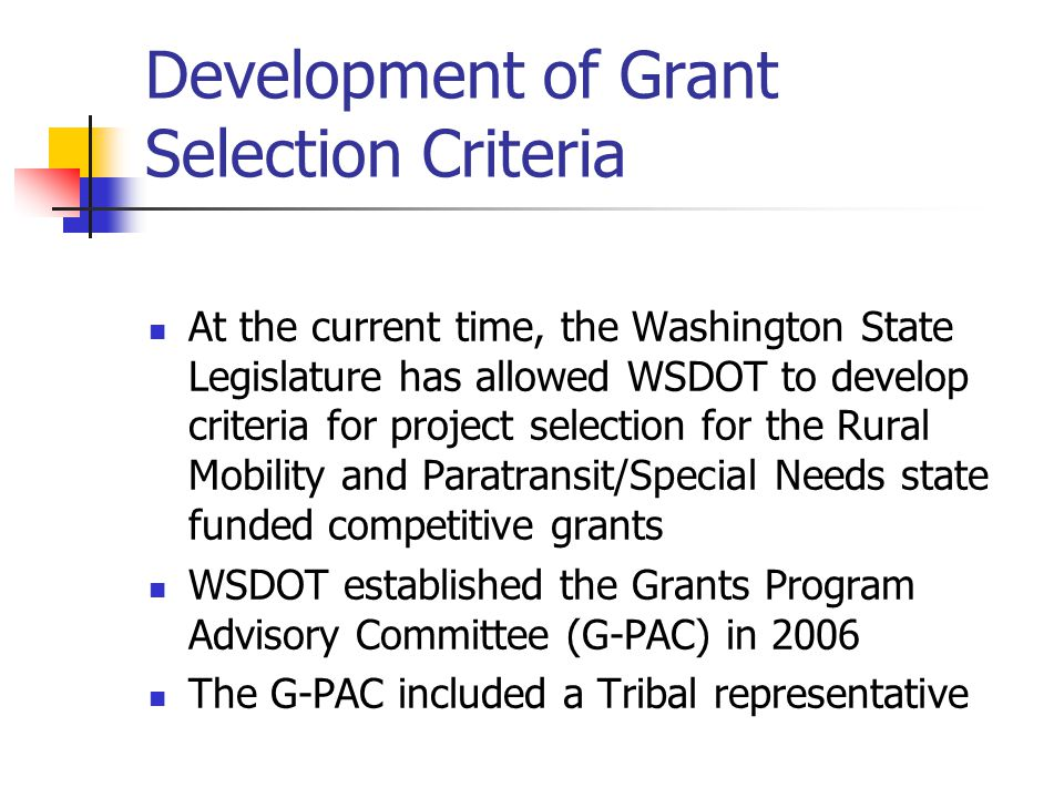 Development of Grant Selection Criteria At the current time, the Washington State Legislature has allowed WSDOT to develop criteria for project selection for the Rural Mobility and Paratransit/Special Needs state funded competitive grants WSDOT established the Grants Program Advisory Committee (G-PAC) in 2006 The G-PAC included a Tribal representative