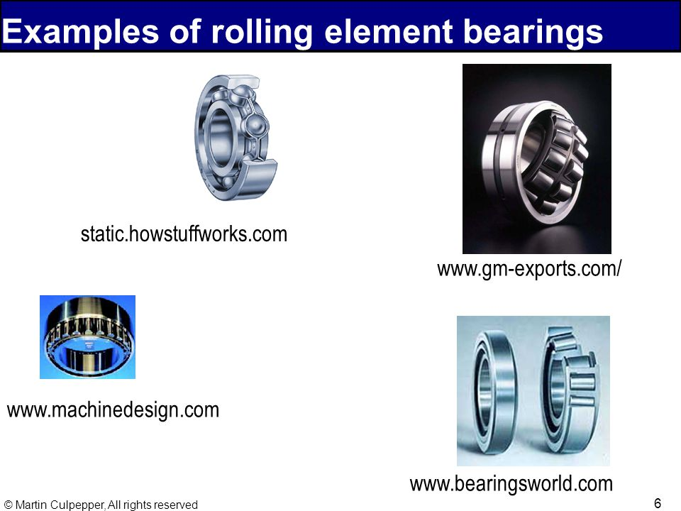 6 © Martin Culpepper, All rights reserved Examples of rolling element bearings static.howstuffworks.com