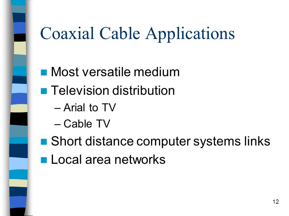 12 Coaxial Cable Applications Most versatile medium Television distribution –Arial to TV –Cable TV Short distance computer systems links Local area networks