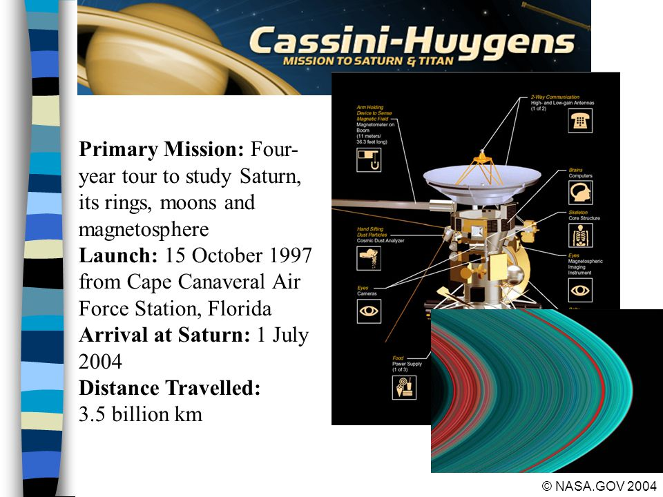 29 © NASA.GOV 2004 Primary Mission: Four- year tour to study Saturn, its rings, moons and magnetosphere Launch: 15 October 1997 from Cape Canaveral Air Force Station, Florida Arrival at Saturn: 1 July 2004 Distance Travelled: 3.5 billion km