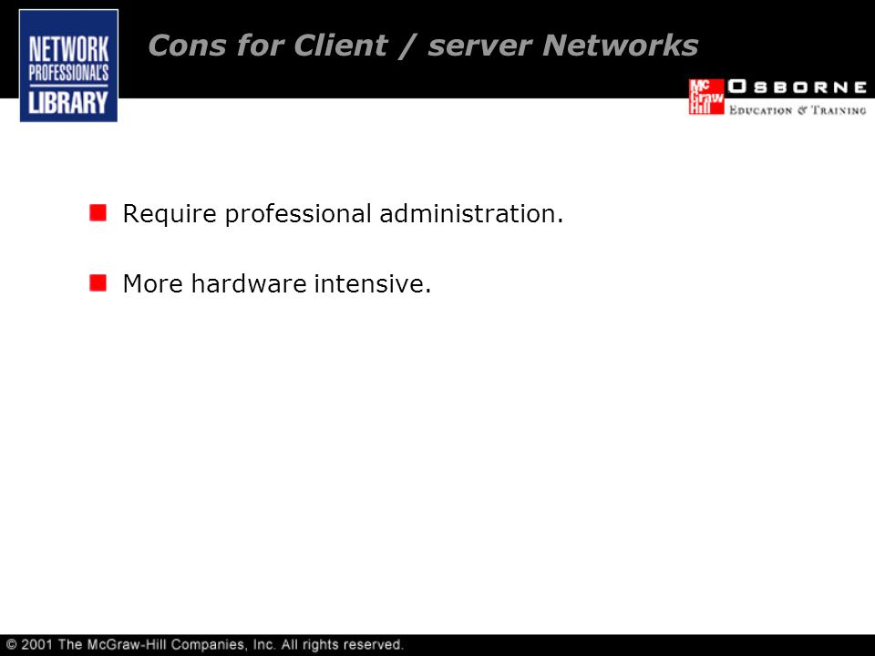 Require professional administration. More hardware intensive. Cons for Client / server Networks