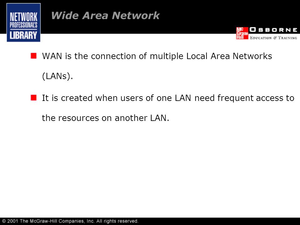 WAN is the connection of multiple Local Area Networks (LANs).