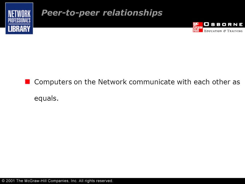Computers on the Network communicate with each other as equals. Peer-to-peer relationships