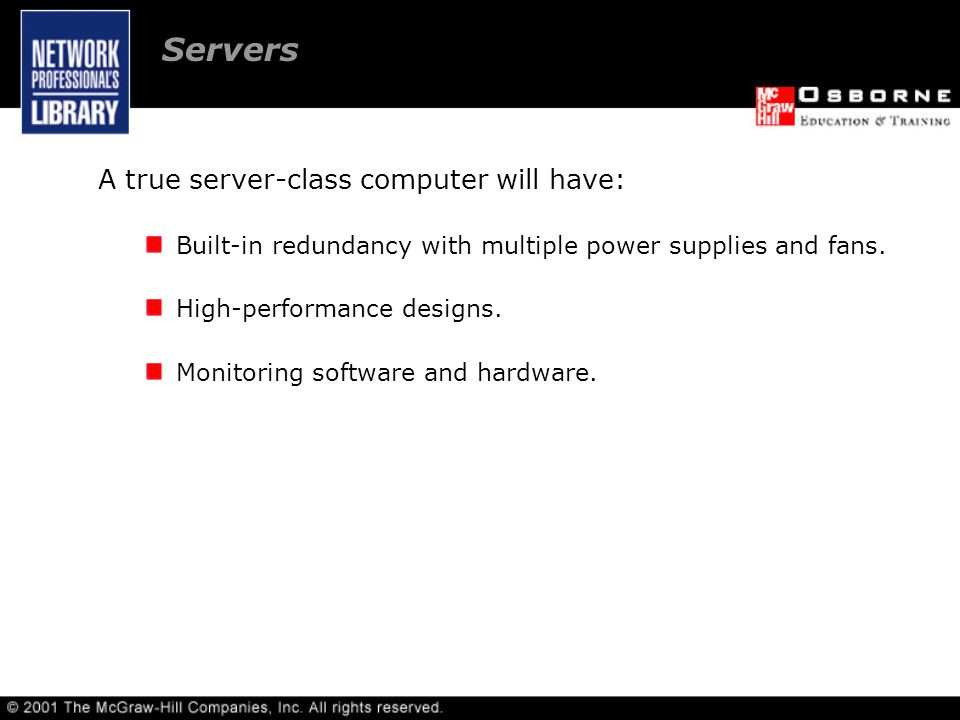 A true server-class computer will have: Built-in redundancy with multiple power supplies and fans.