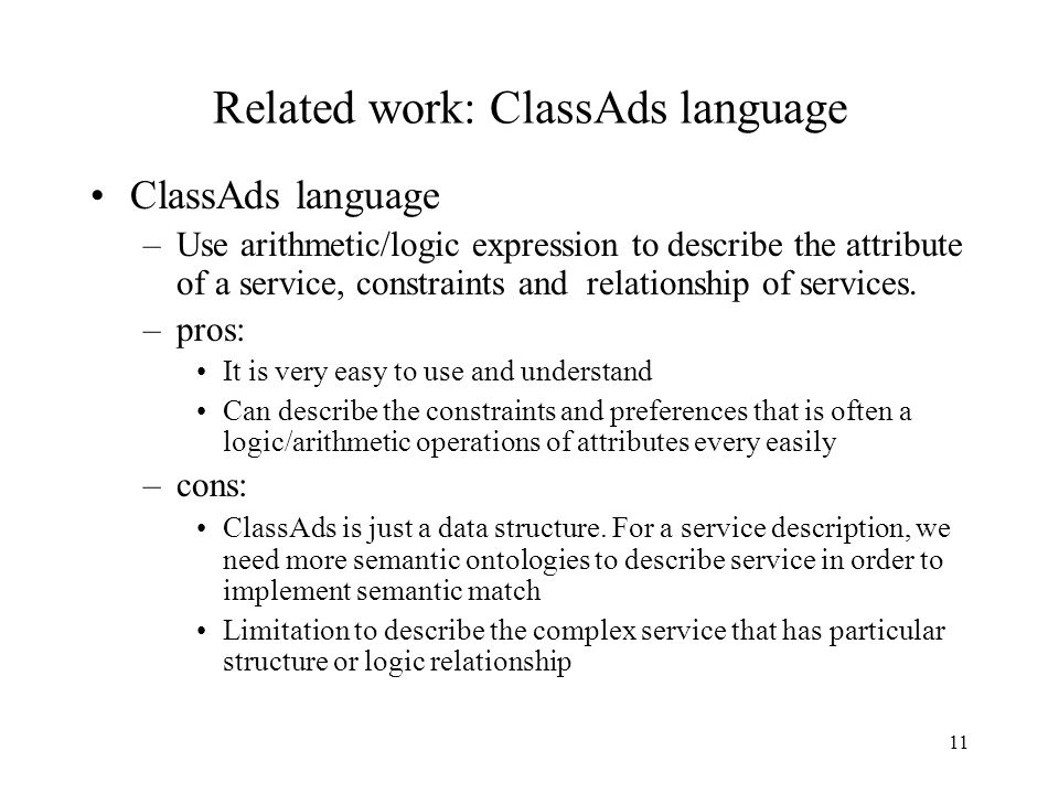 11 Related work: ClassAds language ClassAds language –Use arithmetic/logic expression to describe the attribute of a service, constraints and relationship of services.