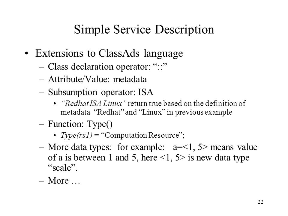 22 Simple Service Description Extensions to ClassAds language –Class declaration operator: :: –Attribute/Value: metadata –Subsumption operator: ISA Redhat ISA Linux return true based on the definition of metadata Redhat and Linux in previous example –Function: Type() Type(rs1) = Computation Resource ; –More data types: for example: a= means value of a is between 1 and 5, here is new data type scale .