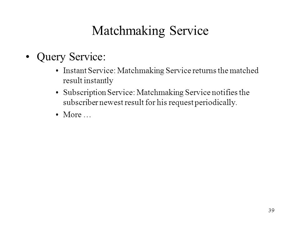 39 Matchmaking Service Query Service: Instant Service: Matchmaking Service returns the matched result instantly Subscription Service: Matchmaking Service notifies the subscriber newest result for his request periodically.