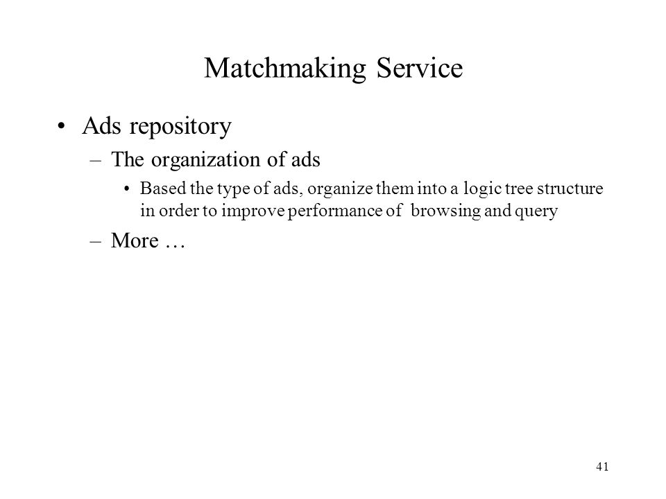 41 Matchmaking Service Ads repository –The organization of ads Based the type of ads, organize them into a logic tree structure in order to improve performance of browsing and query –More …