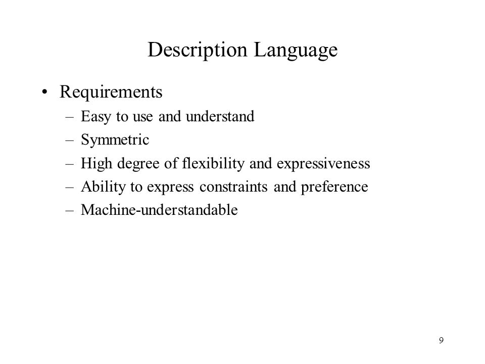 9 Description Language Requirements –Easy to use and understand –Symmetric –High degree of flexibility and expressiveness –Ability to express constraints and preference –Machine-understandable