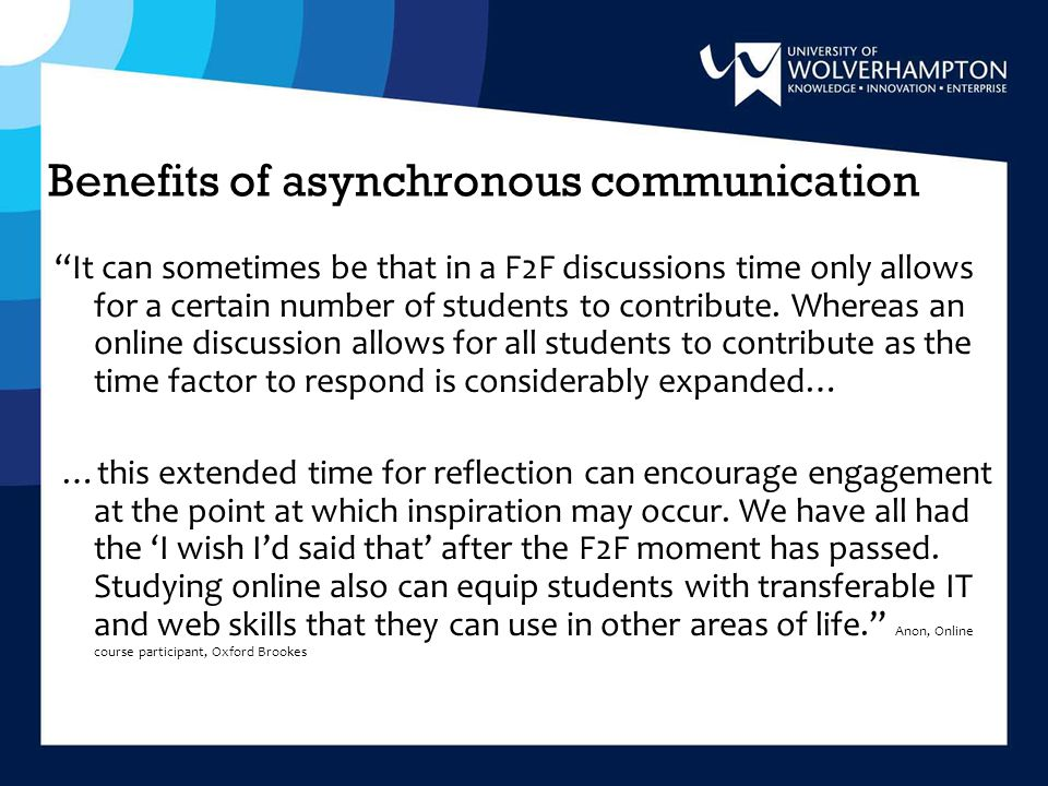 Benefits of asynchronous communication It can sometimes be that in a F2F discussions time only allows for a certain number of students to contribute.