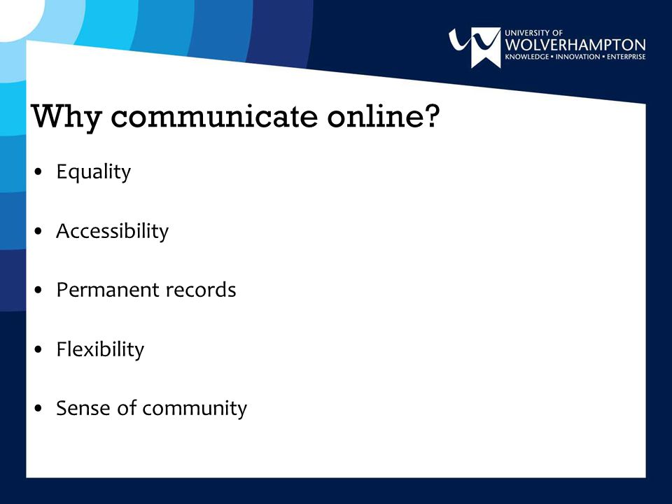 Why communicate online Equality Accessibility Permanent records Flexibility Sense of community