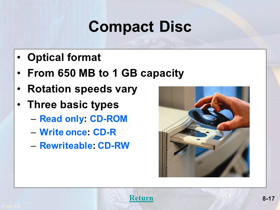 8-17 Compact Disc Optical format From 650 MB to 1 GB capacity Rotation speeds vary Three basic types –Read only: CD-ROM –Write once: CD-R –Rewriteable: CD-RW Page 226 Return