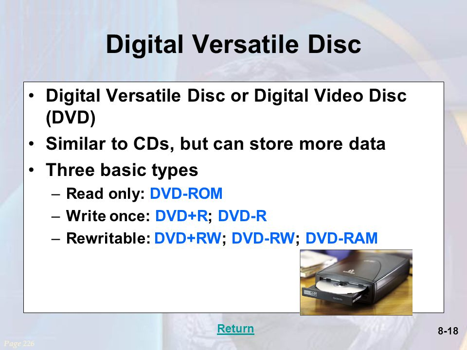 8-18 Digital Versatile Disc Digital Versatile Disc or Digital Video Disc (DVD) Similar to CDs, but can store more data Three basic types –Read only: DVD-ROM –Write once: DVD+R; DVD-R –Rewritable: DVD+RW; DVD-RW; DVD-RAM Page 226 Return