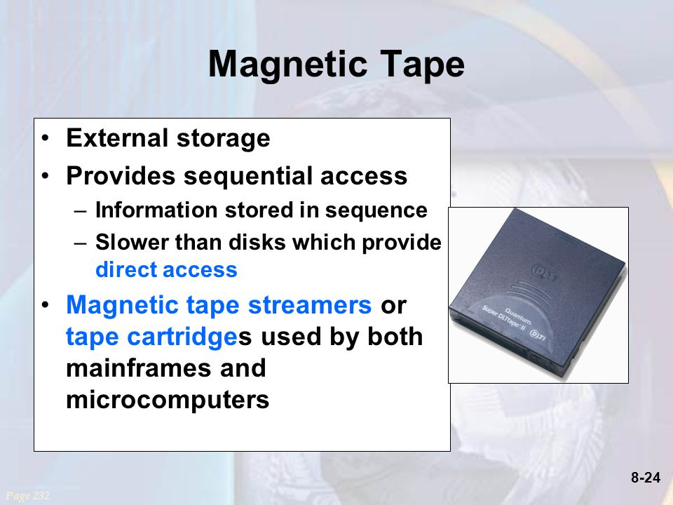 8-24 Magnetic Tape External storage Provides sequential access –Information stored in sequence –Slower than disks which provide direct access Magnetic tape streamers or tape cartridges used by both mainframes and microcomputers Page 232