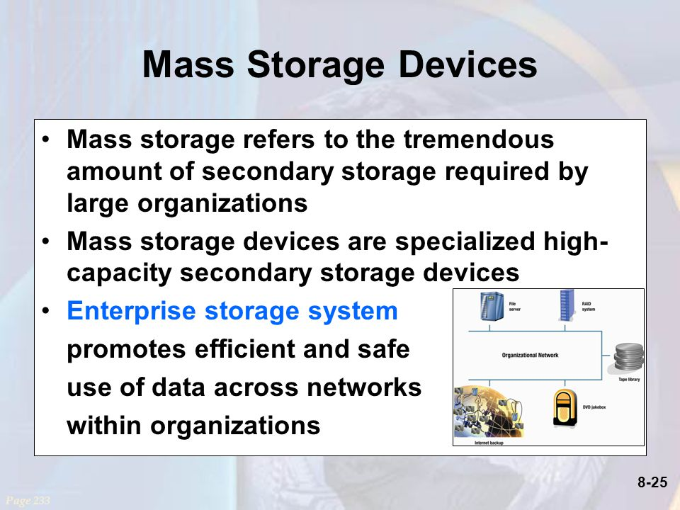 8-25 Mass Storage Devices Mass storage refers to the tremendous amount of secondary storage required by large organizations Mass storage devices are specialized high- capacity secondary storage devices Enterprise storage system promotes efficient and safe use of data across networks within organizations Page 233