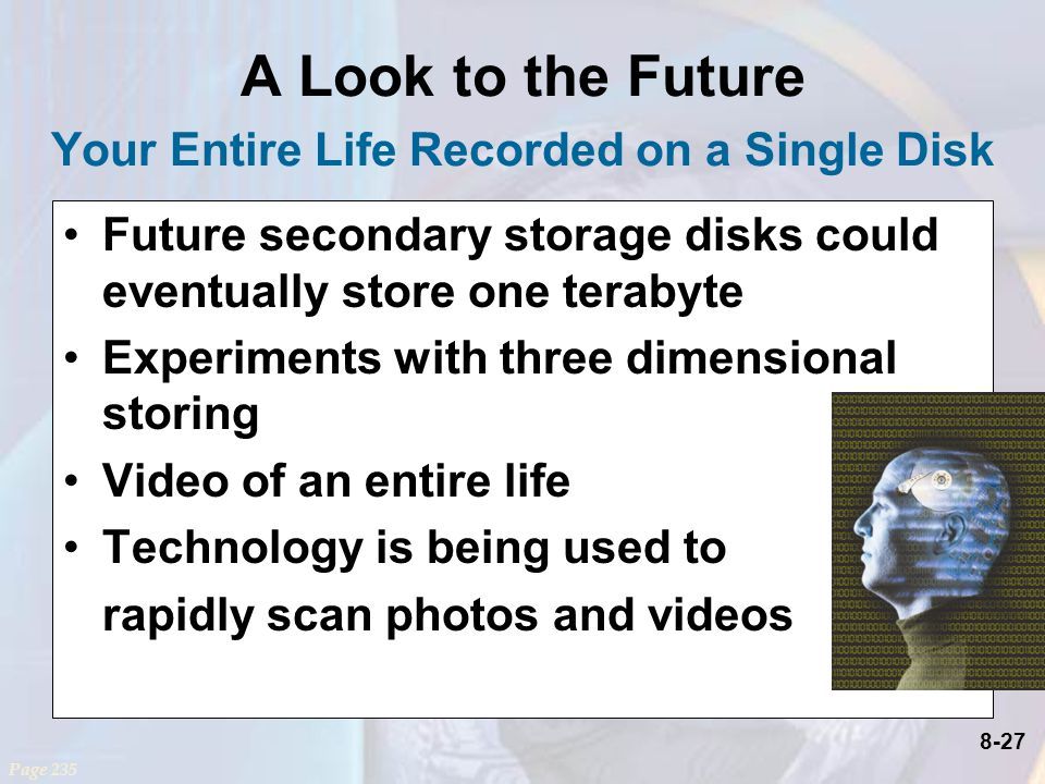 8-27 A Look to the Future Your Entire Life Recorded on a Single Disk Future secondary storage disks could eventually store one terabyte Experiments with three dimensional storing Video of an entire life Technology is being used to rapidly scan photos and videos Page 235