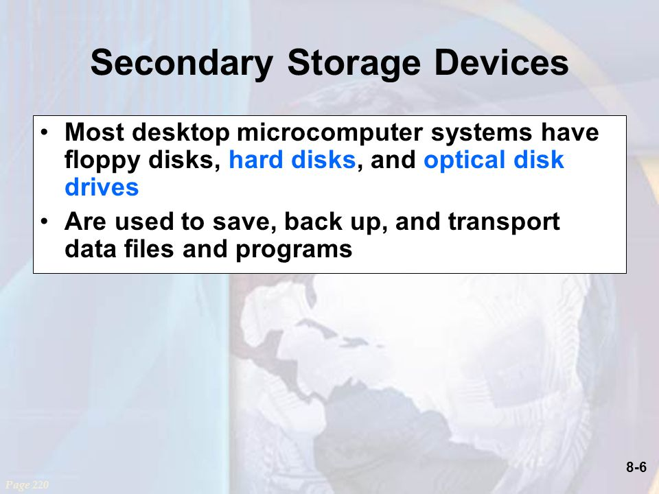 8-6 Secondary Storage Devices Most desktop microcomputer systems have floppy disks, hard disks, and optical disk drives Are used to save, back up, and transport data files and programs Page 220