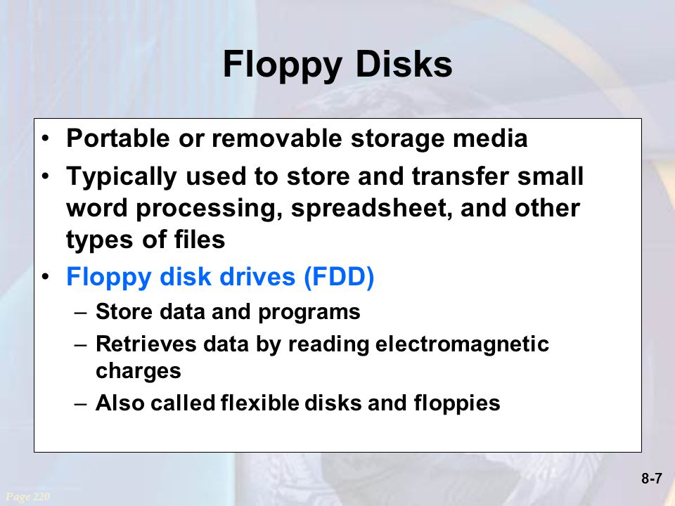 8-7 Floppy Disks Portable or removable storage media Typically used to store and transfer small word processing, spreadsheet, and other types of files Floppy disk drives (FDD) –Store data and programs –Retrieves data by reading electromagnetic charges –Also called flexible disks and floppies Page 220