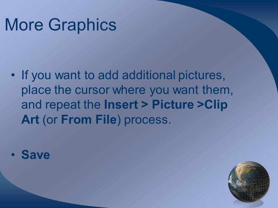 More Graphics If you want to add additional pictures, place the cursor where you want them, and repeat the Insert > Picture >Clip Art (or From File) process.