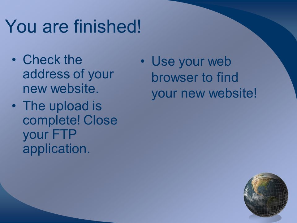 You are finished. Check the address of your new website.