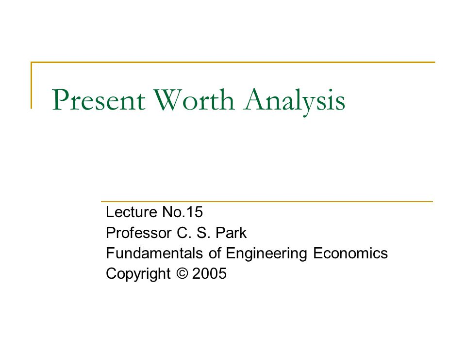Present Worth Analysis Lecture No.15 Professor C. S.