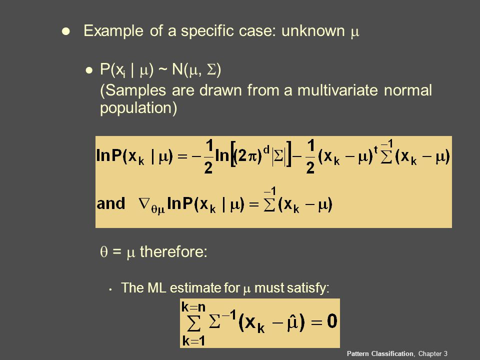 Pattern Classification, Chapter 3 l Example of a specific case: unknown  l P(x i |  ) ~ N( ,  ) (Samples are drawn from a multivariate normal population)  =  therefore: The ML estimate for  must satisfy:
