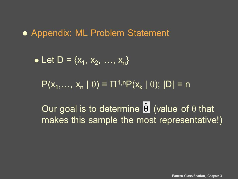 Pattern Classification, Chapter 3 l Appendix: ML Problem Statement l Let D = {x 1, x 2, …, x n } P(x 1,…, x n |  ) =  1,n P(x k |  ); |D| = n Our goal is to determine (value of  that makes this sample the most representative!)