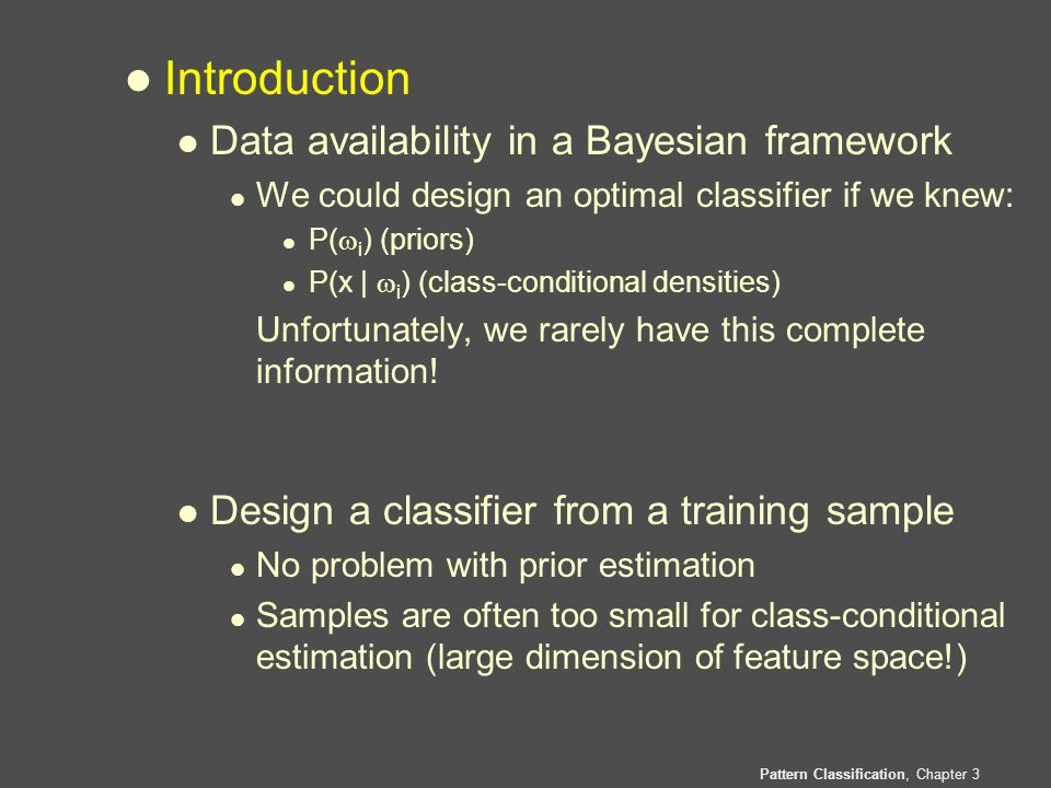 Pattern Classification, Chapter 3 l Introduction l Data availability in a Bayesian framework l We could design an optimal classifier if we knew: l P(  i ) (priors) l P(x |  i ) (class-conditional densities) Unfortunately, we rarely have this complete information.