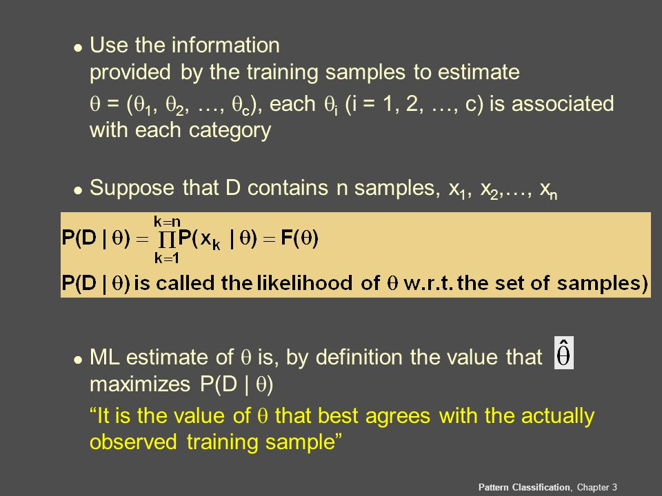 Pattern Classification, Chapter 3 l Use the information provided by the training samples to estimate  = (  1,  2, …,  c ), each  i (i = 1, 2, …, c) is associated with each category l Suppose that D contains n samples, x 1, x 2,…, x n l ML estimate of  is, by definition the value that maximizes P(D |  ) It is the value of  that best agrees with the actually observed training sample
