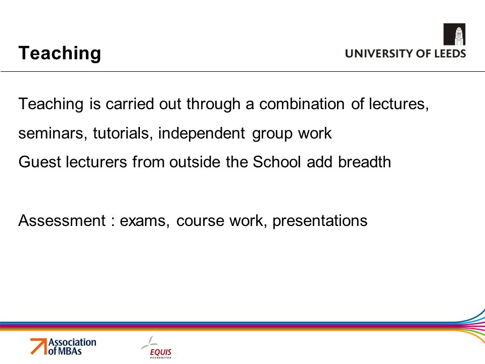 Teaching Teaching is carried out through a combination of lectures, seminars, tutorials, independent group work Guest lecturers from outside the School add breadth Assessment : exams, course work, presentations