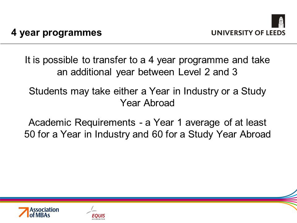 4 year programmes It is possible to transfer to a 4 year programme and take an additional year between Level 2 and 3 Students may take either a Year in Industry or a Study Year Abroad Academic Requirements - a Year 1 average of at least 50 for a Year in Industry and 60 for a Study Year Abroad
