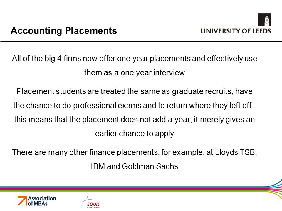 Accounting Placements All of the big 4 firms now offer one year placements and effectively use them as a one year interview Placement students are treated the same as graduate recruits, have the chance to do professional exams and to return where they left off - this means that the placement does not add a year, it merely gives an earlier chance to apply There are many other finance placements, for example, at Lloyds TSB, IBM and Goldman Sachs