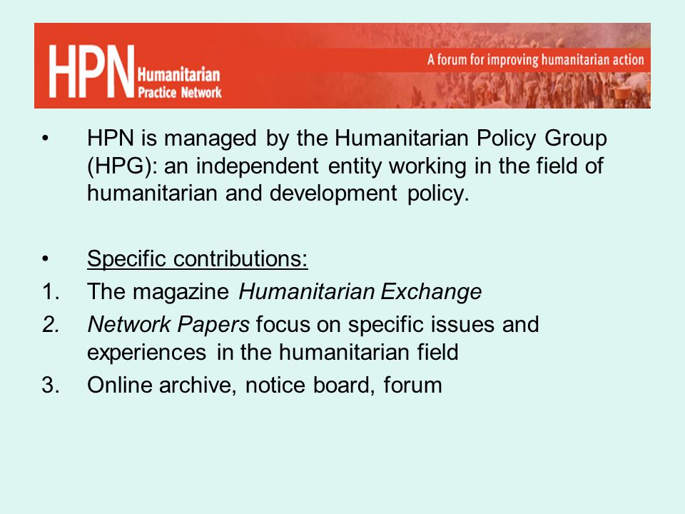 HPN is managed by the Humanitarian Policy Group (HPG): an independent entity working in the field of humanitarian and development policy.