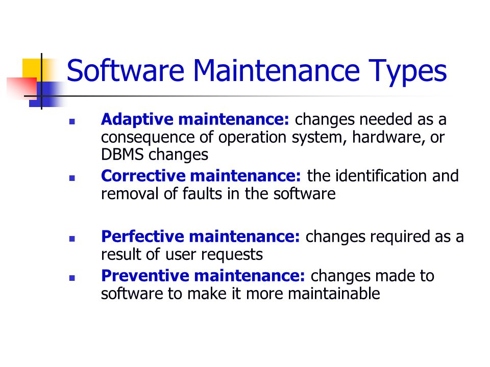 Software Maintenance Types Adaptive maintenance: changes needed as a consequence of operation system, hardware, or DBMS changes Corrective maintenance: the identification and removal of faults in the software Perfective maintenance: changes required as a result of user requests Preventive maintenance: changes made to software to make it more maintainable