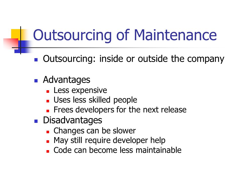 Outsourcing of Maintenance Outsourcing: inside or outside the company Advantages Less expensive Uses less skilled people Frees developers for the next release Disadvantages Changes can be slower May still require developer help Code can become less maintainable