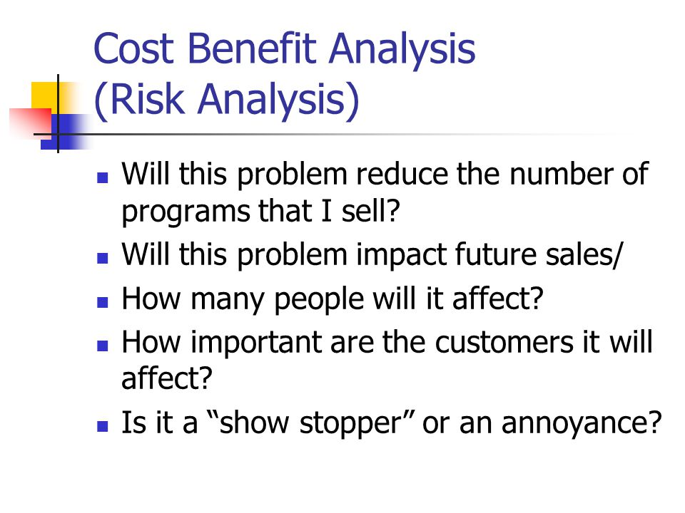 Cost Benefit Analysis (Risk Analysis) Will this problem reduce the number of programs that I sell.
