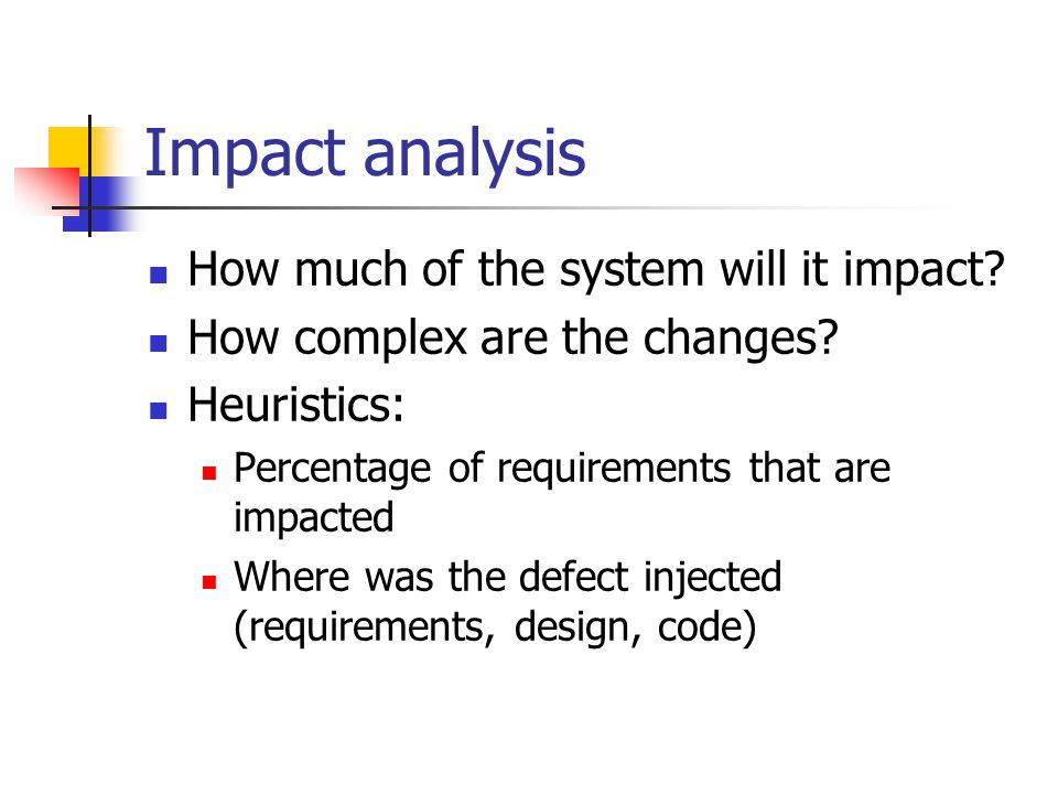 Impact analysis How much of the system will it impact.