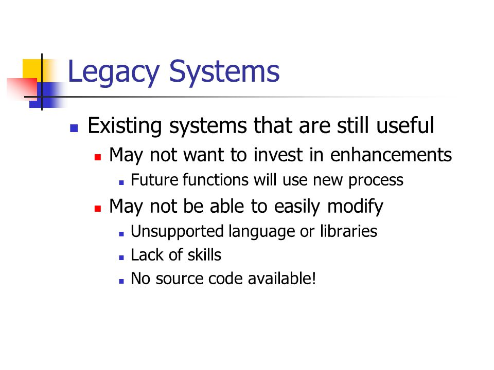 Legacy Systems Existing systems that are still useful May not want to invest in enhancements Future functions will use new process May not be able to easily modify Unsupported language or libraries Lack of skills No source code available!
