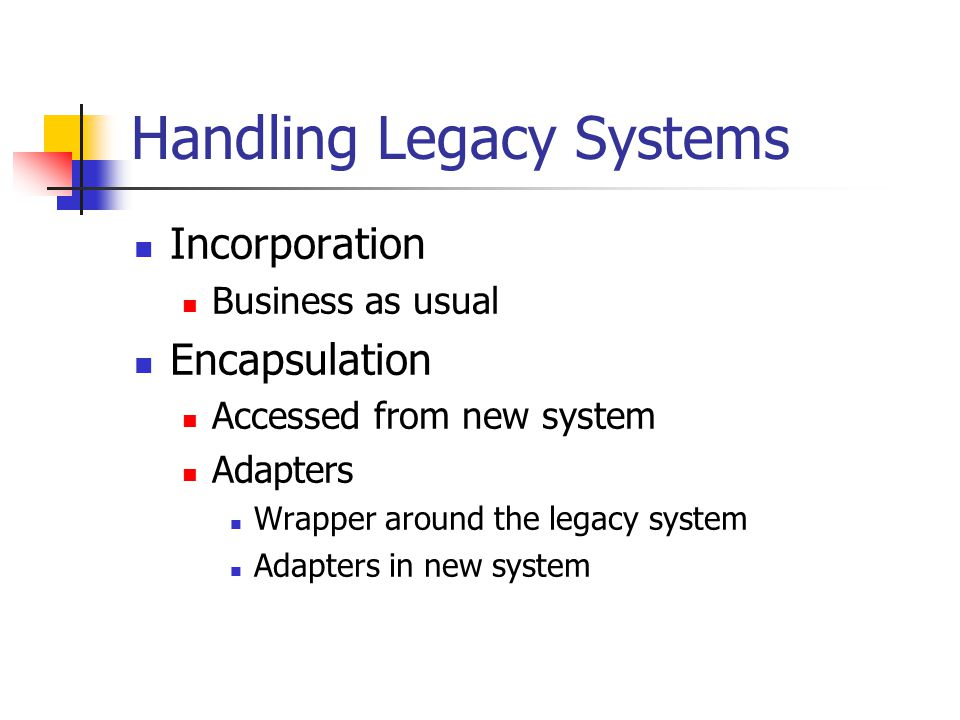 Handling Legacy Systems Incorporation Business as usual Encapsulation Accessed from new system Adapters Wrapper around the legacy system Adapters in new system