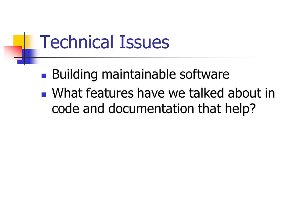 Technical Issues Building maintainable software What features have we talked about in code and documentation that help